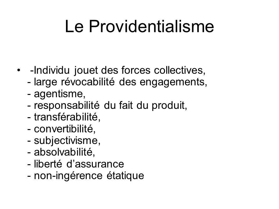 Le Providentialisme -Individu jouet des forces collectives, - large révocabilité des engagements, - agentisme, - responsabilité du fait du produit, - transférabilité, - convertibilité, - subjectivisme, - absolvabilité, - liberté dassurance - non-ingérence étatique