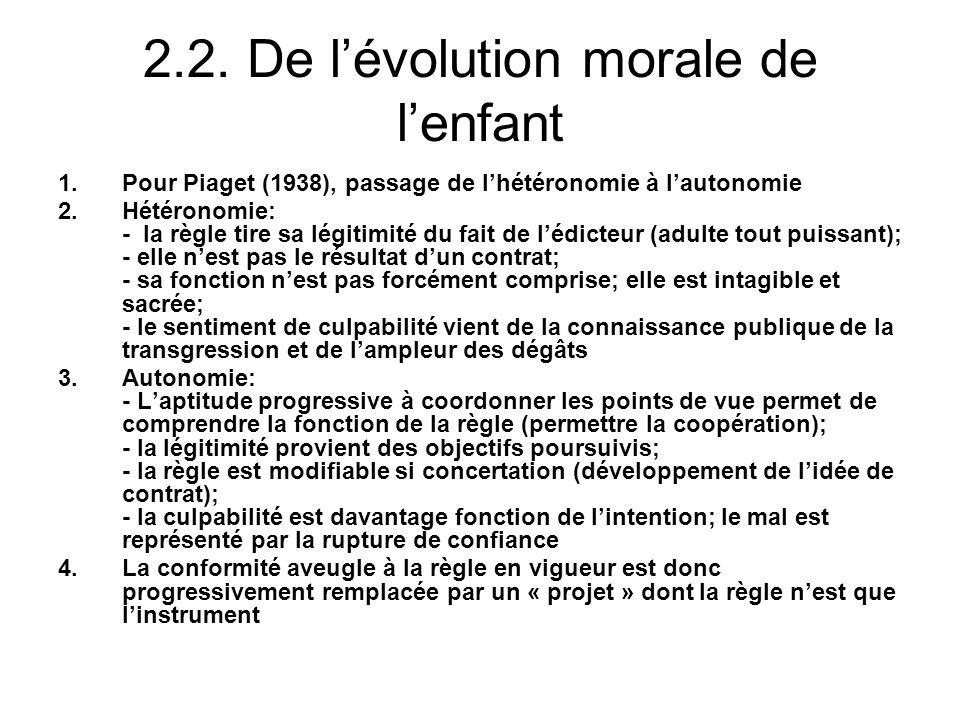 2.2. De lévolution morale de lenfant 1.Pour Piaget (1938), passage de lhétéronomie à lautonomie 2.Hétéronomie: - la règle tire sa légitimité du fait d