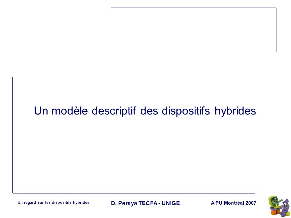 AIPU Montréal 2007 Un regard sur les dispositifs hybrides D. Peraya TECFA - UNIGE Un modèle descriptif des dispositifs hybrides