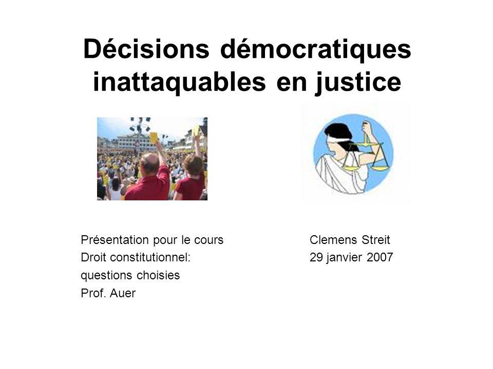 Décisions démocratiques inattaquables en justice Présentation pour le cours Droit constitutionnel: questions choisies Prof. Auer Clemens Streit 29 jan
