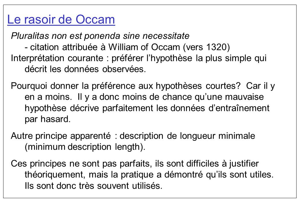 Le rasoir de Occam Pluralitas non est ponenda sine necessitate - citation attribuée à William of Occam (vers 1320) Interprétation courante : préférer