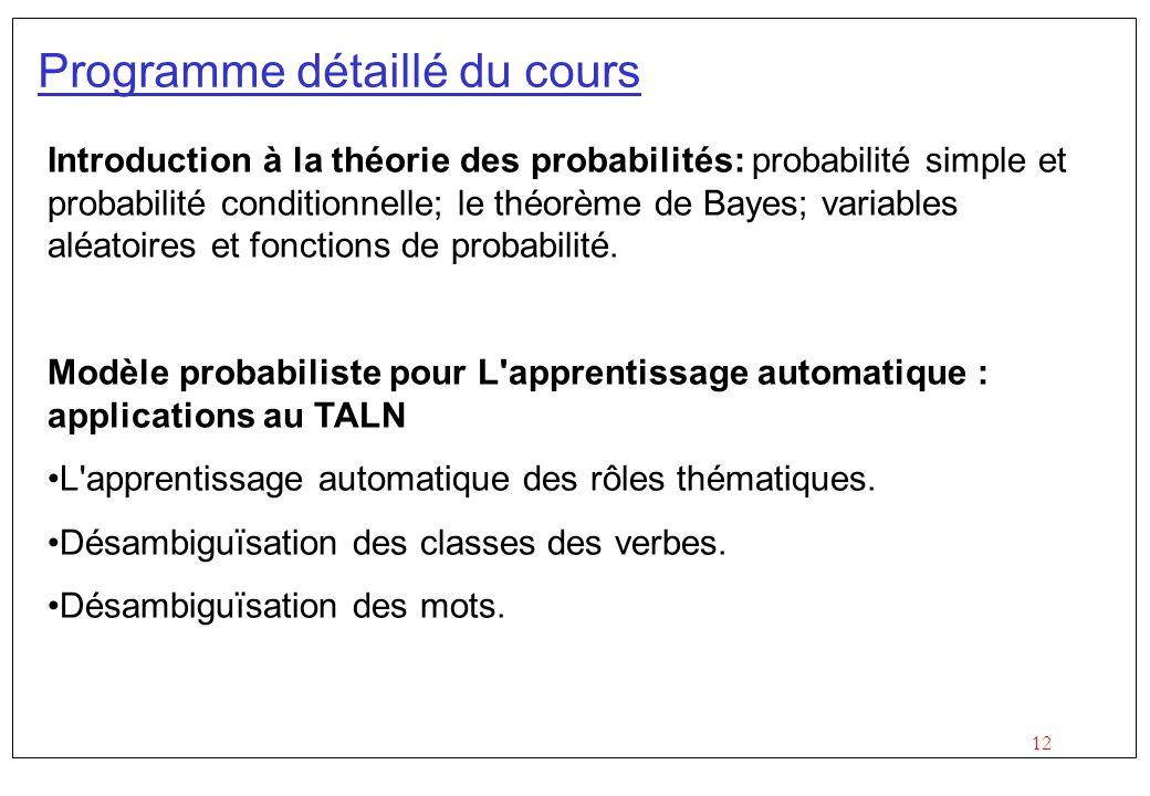 12 Programme détaillé du cours Introduction à la théorie des probabilités: probabilité simple et probabilité conditionnelle; le théorème de Bayes; variables aléatoires et fonctions de probabilité.