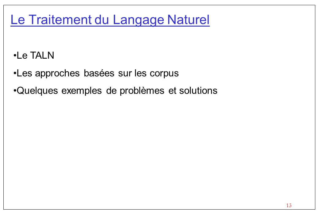 13 Le Traitement du Langage Naturel Le TALN Les approches basées sur les corpus Quelques exemples de problèmes et solutions