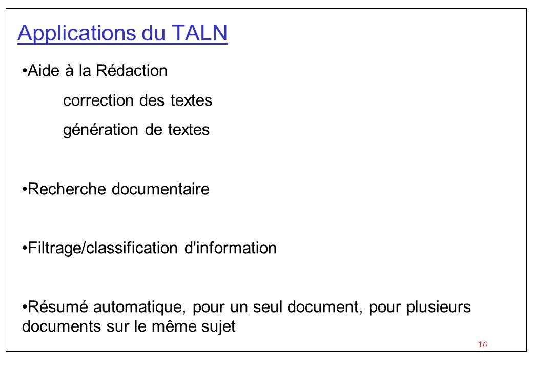 16 Applications du TALN Aide à la Rédaction correction des textes génération de textes Recherche documentaire Filtrage/classification d information Résumé automatique, pour un seul document, pour plusieurs documents sur le même sujet