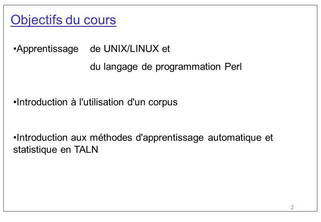 2 Objectifs du cours Apprentissage de UNIX/LINUX et du langage de programmation Perl Introduction à l utilisation d un corpus Introduction aux méthodes d apprentissage automatique et statistique en TALN