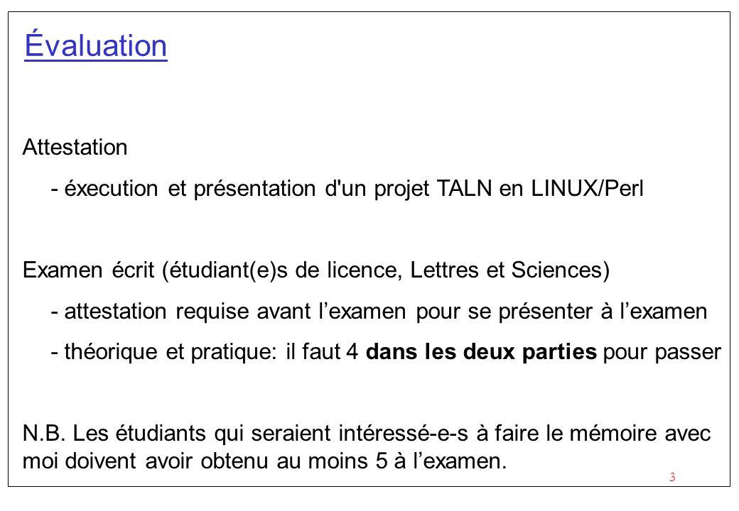 3 Évaluation Attestation - éxecution et présentation d un projet TALN en LINUX/Perl Examen écrit (étudiant(e)s de licence, Lettres et Sciences) - attestation requise avant lexamen pour se présenter à lexamen - théorique et pratique: il faut 4 dans les deux parties pour passer N.B.