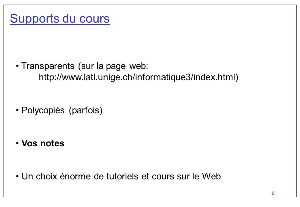 6 Supports du cours Transparents (sur la page web: http://www.latl.unige.ch/informatique3/index.html) Polycopiés (parfois) Vos notes Un choix énorme de tutoriels et cours sur le Web