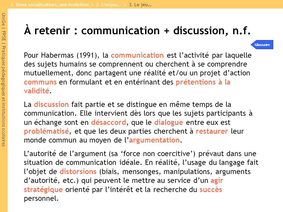 UniGe | FPSE | Pratiques pédagogiques et institutions scolaires À retenir : communication + discussion, n.f. Pour Habermas (1991), la communication es
