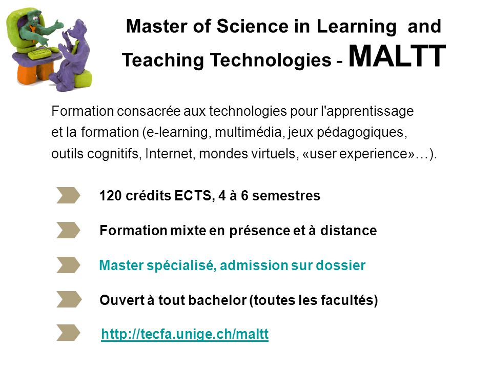 Master of Science in Learning and Teaching Technologies - MALTT 120 crédits ECTS, 4 à 6 semestres Formation mixte en présence et à distance Formation