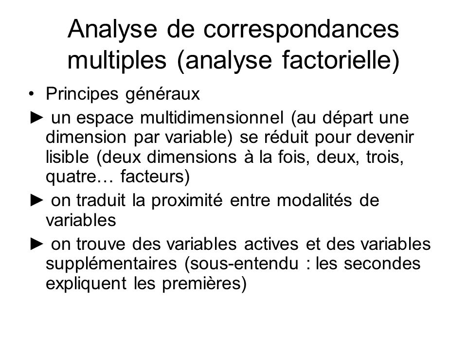 Principes généraux un espace multidimensionnel (au départ une dimension par variable) se réduit pour devenir lisible (deux dimensions à la fois, deux, trois, quatre… facteurs) on traduit la proximité entre modalités de variables on trouve des variables actives et des variables supplémentaires (sous-entendu : les secondes expliquent les premières) Analyse de correspondances multiples (analyse factorielle)