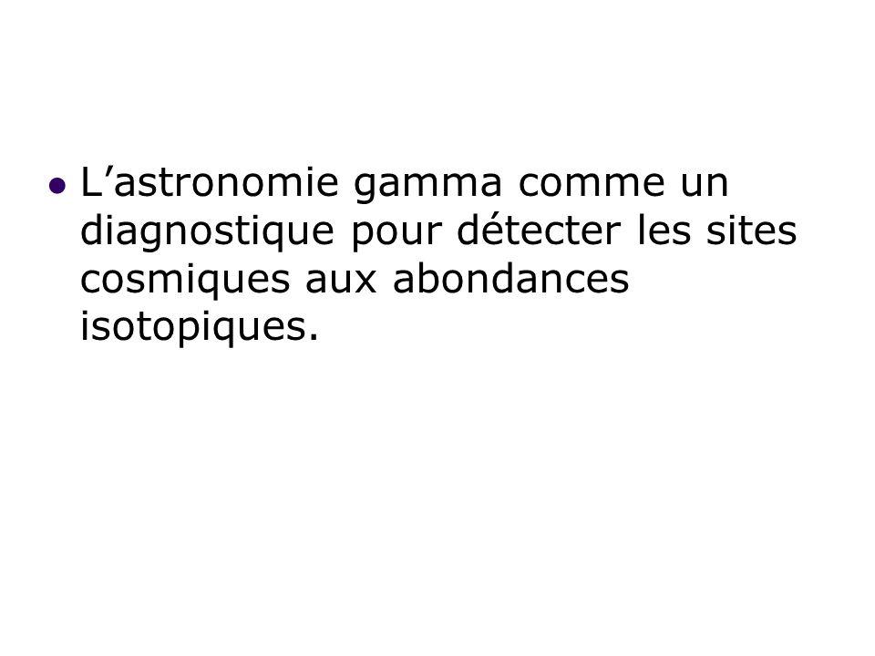 Lastronomie gamma comme un diagnostique pour détecter les sites cosmiques aux abondances isotopiques.