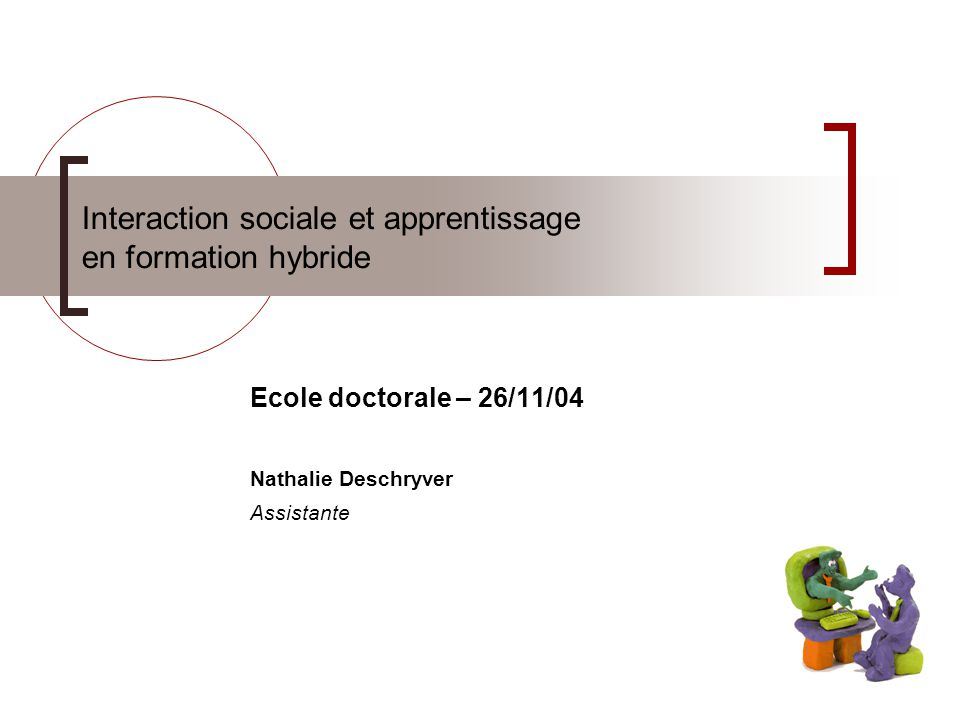 Interaction sociale et apprentissage en formation hybride Ecole doctorale – 26/11/04 Nathalie Deschryver Assistante