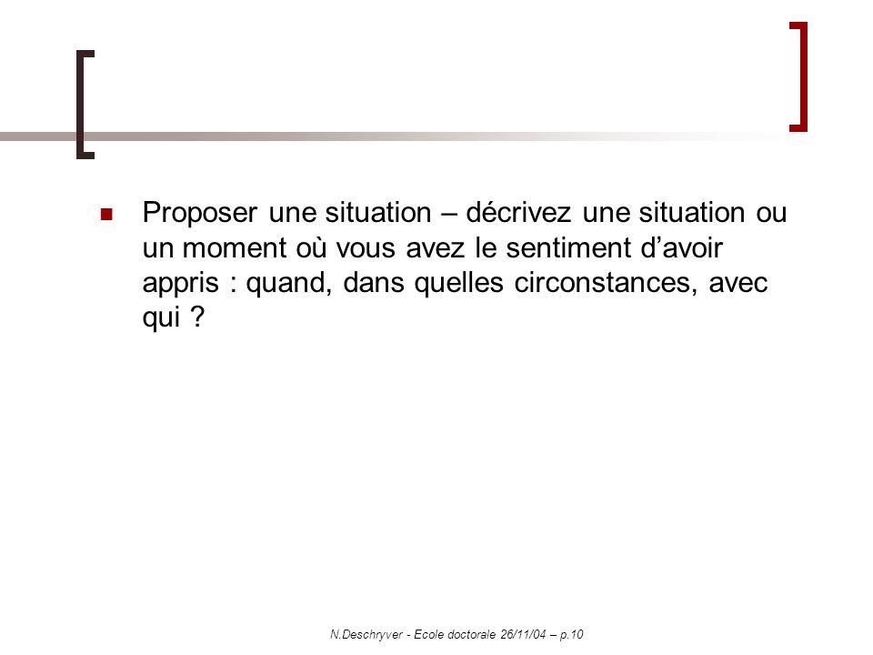 N.Deschryver - Ecole doctorale 26/11/04 – p.10 Proposer une situation – décrivez une situation ou un moment où vous avez le sentiment davoir appris : quand, dans quelles circonstances, avec qui