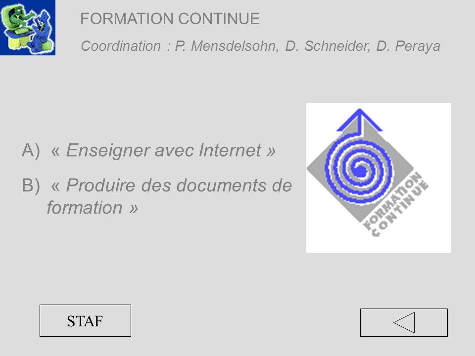 FORMATION CONTINUE Coordination : P. Mensdelsohn, D. Schneider, D. Peraya STAF A) « Enseigner avec Internet » B) « Produire des documents de formation