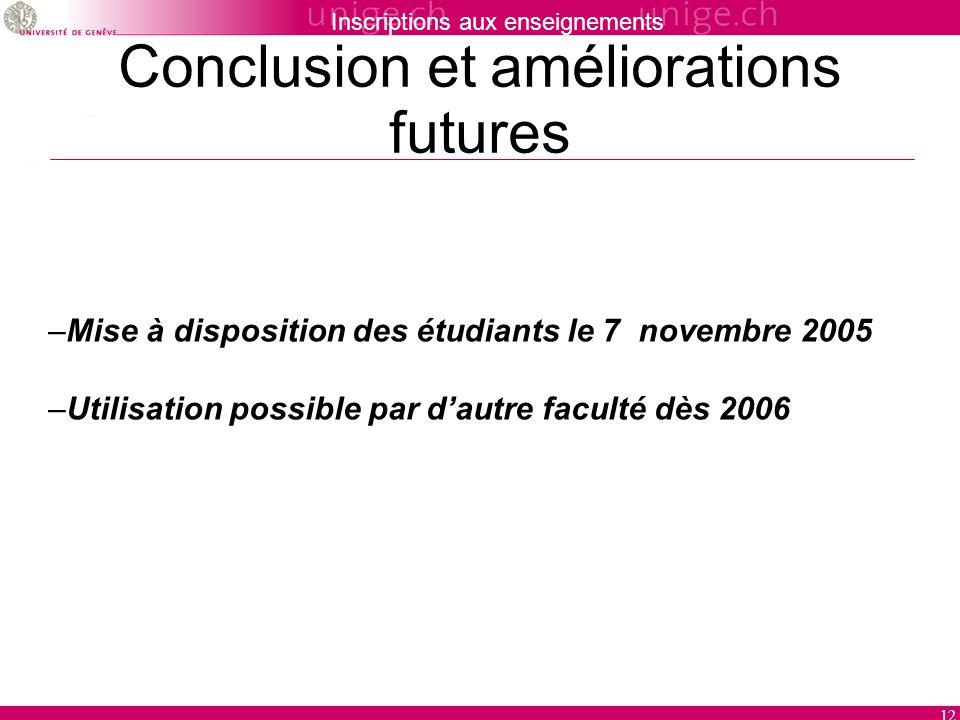 Inscriptions aux enseignements 12 Conclusion et améliorations futures –Mise à disposition des étudiants le 7 novembre 2005 –Utilisation possible par dautre faculté dès 2006