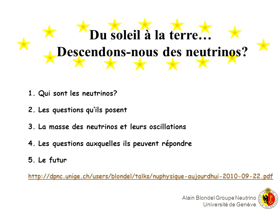 Alain Blondel Groupe Neutrino Université de Genève Du soleil à la terre… Descendons-nous des neutrinos.