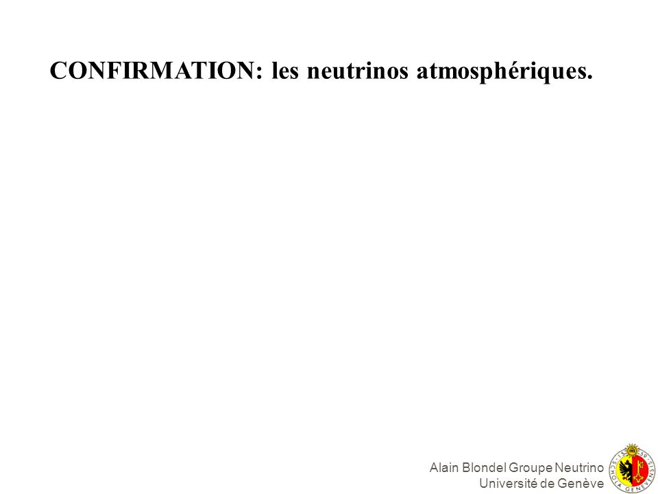 Alain Blondel Groupe Neutrino Université de Genève CONFIRMATION: les neutrinos atmosphériques.
