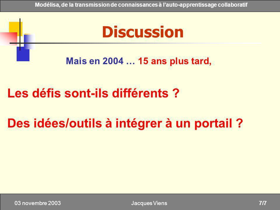 Jacques Viens7/7 Modélisa, de la transmission de connaissances à lauto-apprentissage collaboratif 03 novembre 2003 Discussion Les défis sont-ils différents .