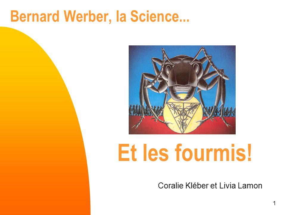 1 Bernard Werber, la Science... Coralie Kléber et Livia Lamon Et les fourmis!