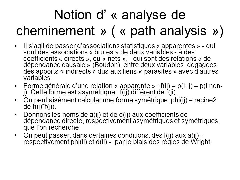 Notion d « analyse de cheminement » ( « path analysis ») Il sagit de passer dassociations statistiques « apparentes » - qui sont des associations « brutes » de deux variables - à des coefficients « directs », ou « nets », qui sont des relations « de dépendance causale » (Boudon), entre deux variables, dégagées des apports « indirects » dus aux liens « parasites » avec dautres variables.