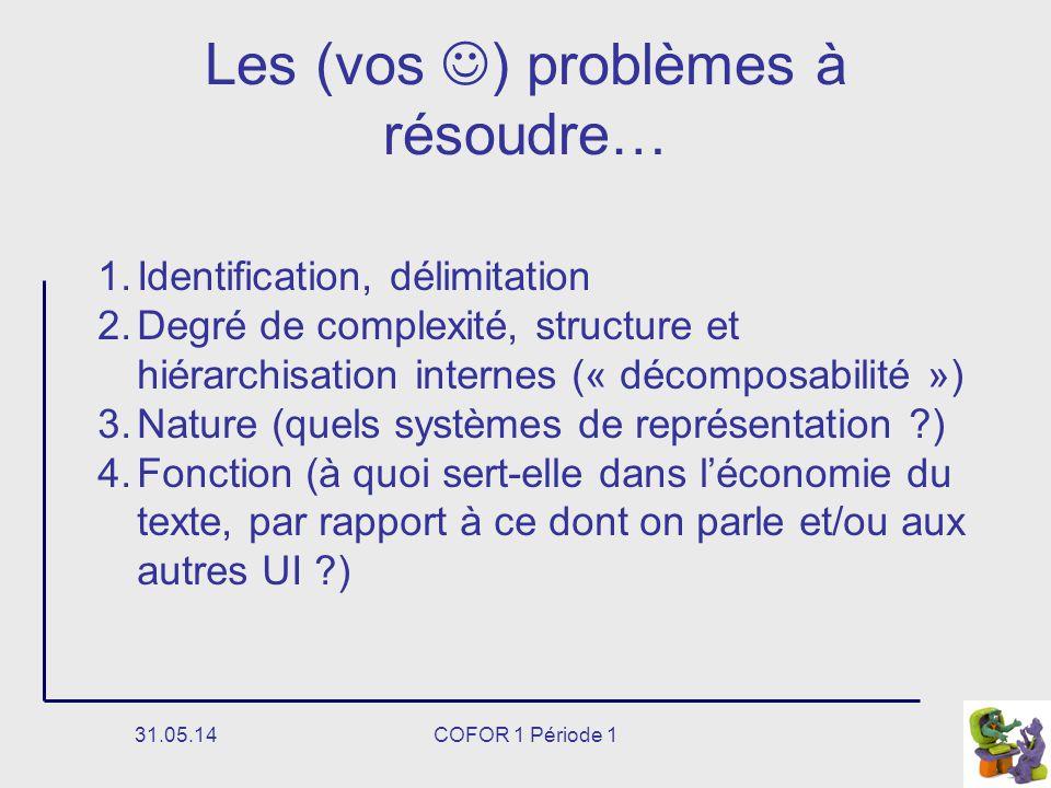 31.05.14COFOR 1 Période 1 Les (vos ) problèmes à résoudre… 1.Identification, délimitation 2.Degré de complexité, structure et hiérarchisation internes (« décomposabilité ») 3.Nature (quels systèmes de représentation ) 4.Fonction (à quoi sert-elle dans léconomie du texte, par rapport à ce dont on parle et/ou aux autres UI )