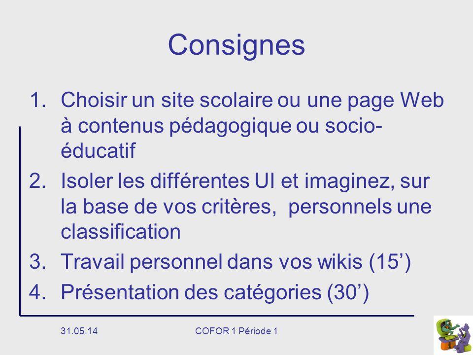 31.05.14COFOR 1 Période 1 Consignes 1.Choisir un site scolaire ou une page Web à contenus pédagogique ou socio- éducatif 2.Isoler les différentes UI et imaginez, sur la base de vos critères, personnels une classification 3.Travail personnel dans vos wikis (15) 4.Présentation des catégories (30)