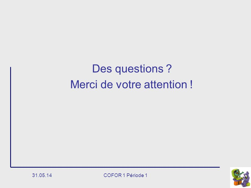 31.05.14COFOR 1 Période 1 Merci de votre attention ! Des questions