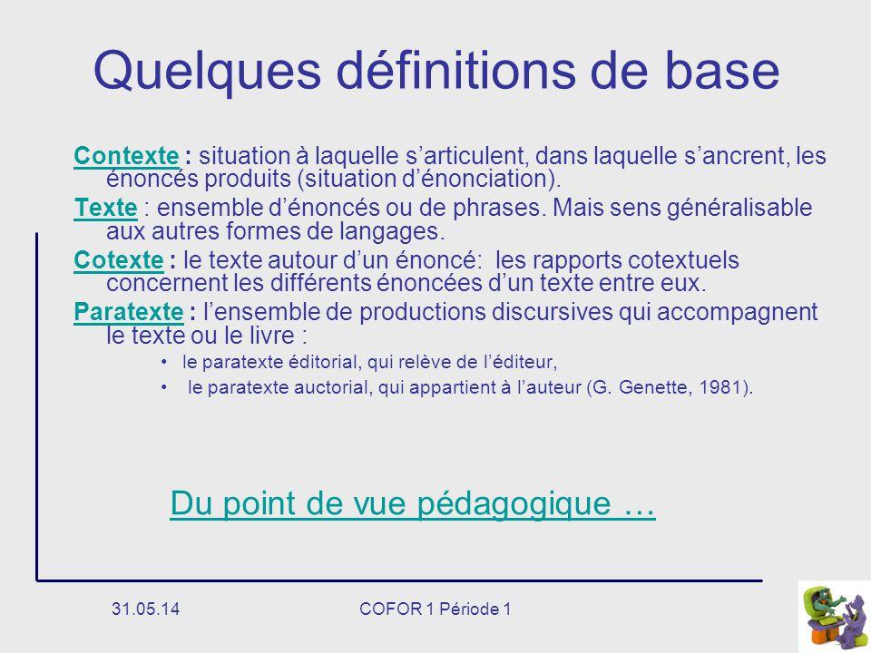 31.05.14COFOR 1 Période 1 Quelques définitions de base ContexteContexte : situation à laquelle sarticulent, dans laquelle sancrent, les énoncés produits (situation dénonciation).