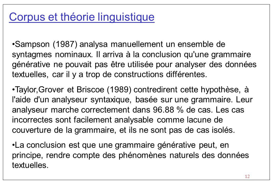 12 Corpus et théorie linguistique Sampson (1987) analysa manuellement un ensemble de syntagmes nominaux. Il arriva à la conclusion qu'une grammaire gé
