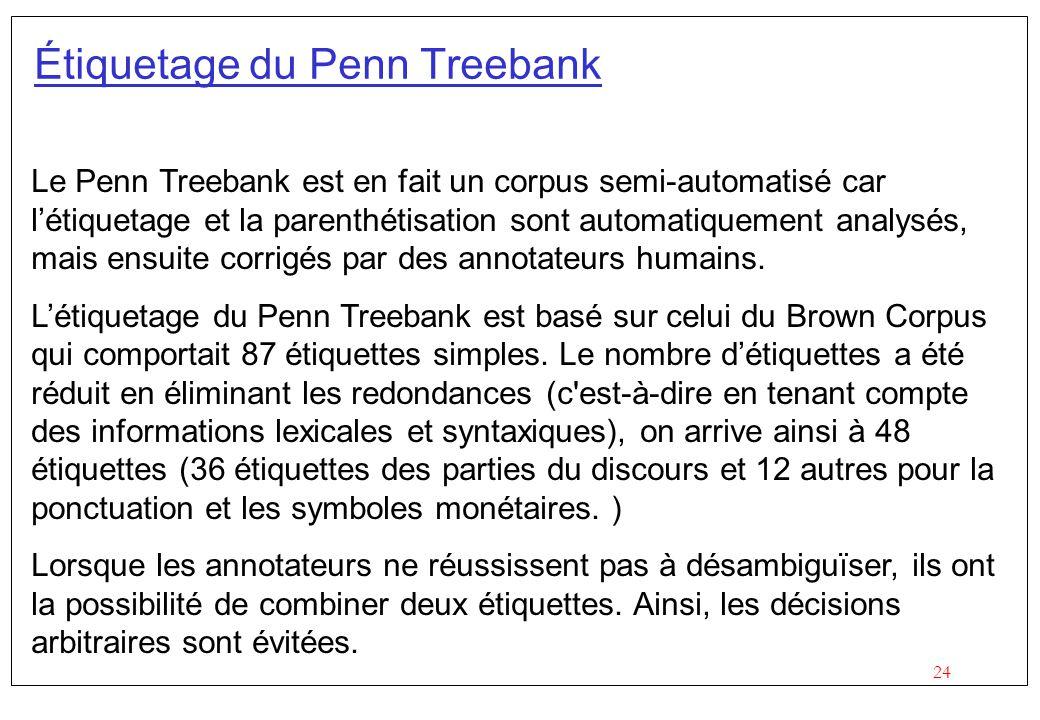 24 Étiquetage du Penn Treebank Le Penn Treebank est en fait un corpus semi-automatisé car létiquetage et la parenthétisation sont automatiquement anal