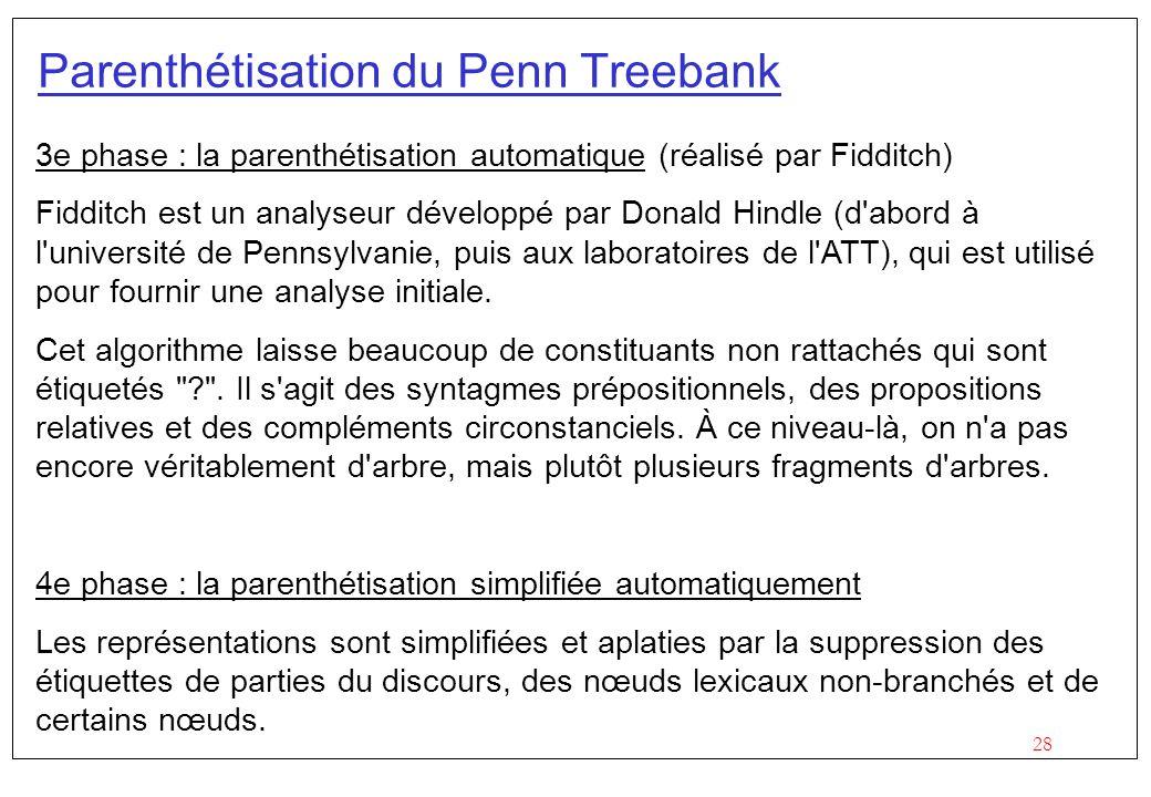 28 Parenthétisation du Penn Treebank 3e phase : la parenthétisation automatique (réalisé par Fidditch) Fidditch est un analyseur développé par Donald Hindle (d abord à l université de Pennsylvanie, puis aux laboratoires de l ATT), qui est utilisé pour fournir une analyse initiale.