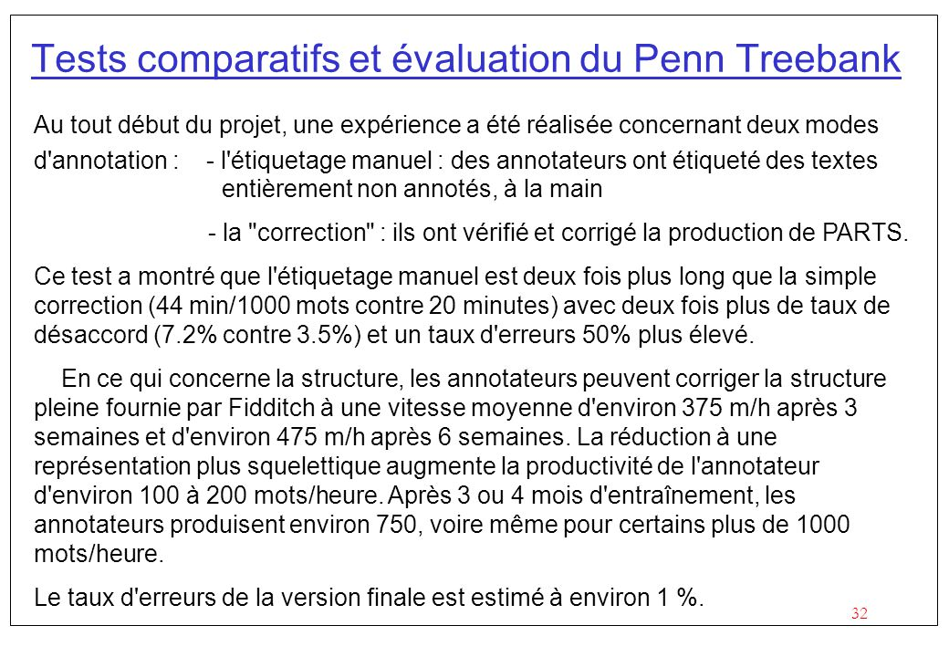 32 Tests comparatifs et évaluation du Penn Treebank Au tout début du projet, une expérience a été réalisée concernant deux modes d annotation : - l étiquetage manuel : des annotateurs ont étiqueté des textes entièrement non annotés, à la main - la correction : ils ont vérifié et corrigé la production de PARTS.