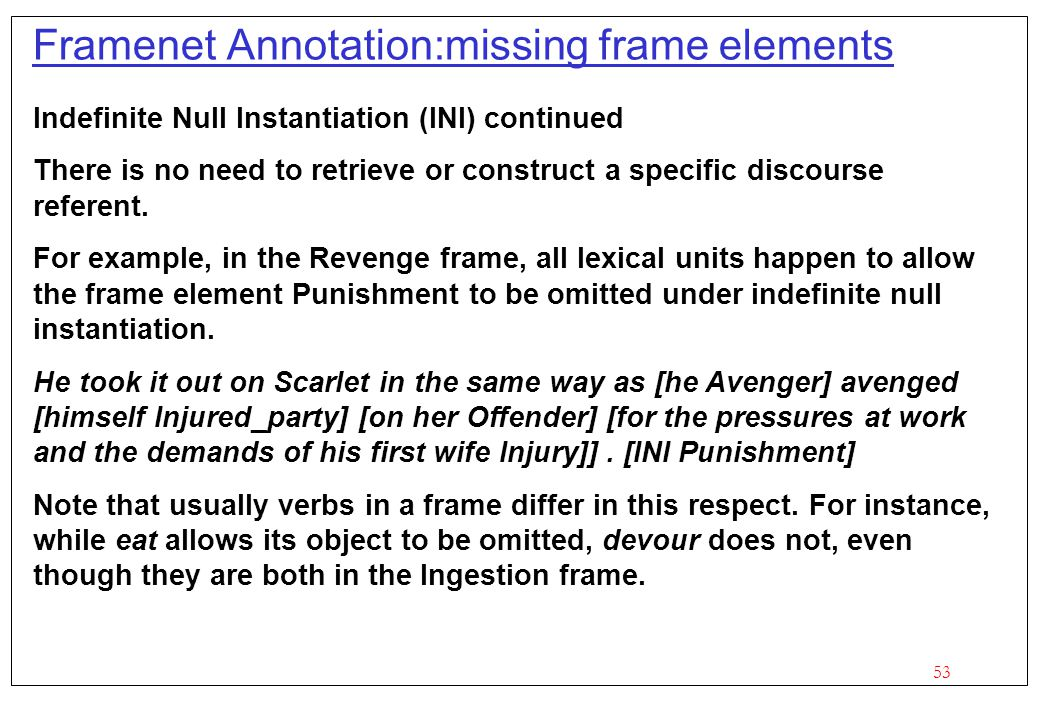 53 Framenet Annotation:missing frame elements Indefinite Null Instantiation (INI) continued There is no need to retrieve or construct a specific disco