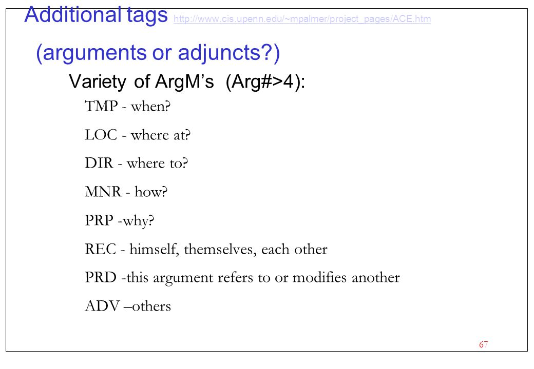 67 Additional tags http://www.cis.upenn.edu/~mpalmer/project_pages/ACE.htm (arguments or adjuncts?) http://www.cis.upenn.edu/~mpalmer/project_pages/AC