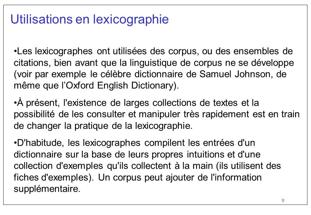 9 Utilisations en lexicographie Les lexicographes ont utilisées des corpus, ou des ensembles de citations, bien avant que la linguistique de corpus ne se développe (voir par exemple le célèbre dictionnaire de Samuel Johnson, de même que lOxford English Dictionary).