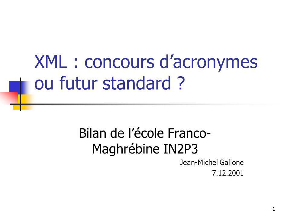 1 XML : concours dacronymes ou futur standard ? Bilan de lécole Franco- Maghrébine IN2P3 Jean-Michel Gallone 7.12.2001
