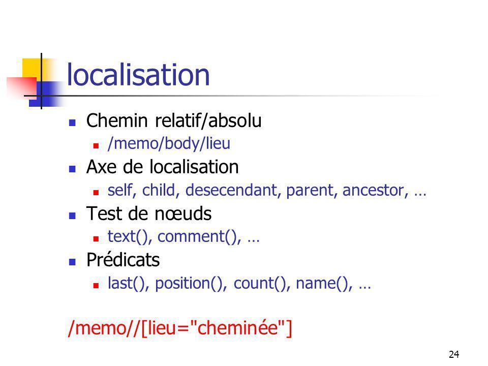 24 localisation Chemin relatif/absolu /memo/body/lieu Axe de localisation self, child, desecendant, parent, ancestor, … Test de nœuds text(), comment(