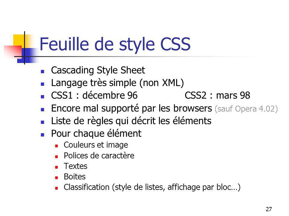 27 Feuille de style CSS Cascading Style Sheet Langage très simple (non XML) CSS1 : décembre 96CSS2 : mars 98 Encore mal supporté par les browsers (sau