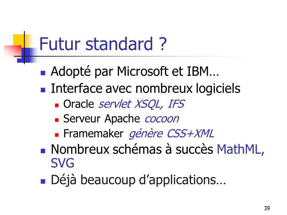 39 Futur standard ? Adopté par Microsoft et IBM… Interface avec nombreux logiciels Oracle servlet XSQL, IFS Serveur Apache cocoon Framemaker génère CS