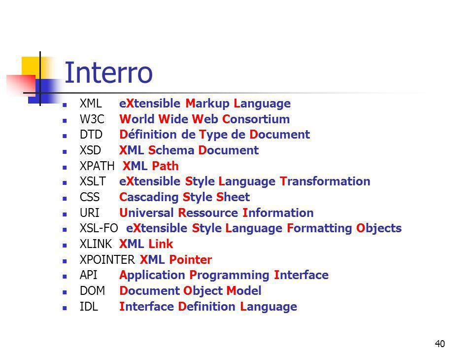 40 Interro XML W3C DTD XSD XPATH XSLT CSS URI XSL-FO XLINK XPOINTER API DOM IDL eXtensible Markup Language World Wide Web Consortium Définition de Type de Document XML Schema Document XML Path eXtensible Style Language Transformation Cascading Style Sheet Universal Ressource Information eXtensible Style Language Formatting Objects XML Link XML Pointer Application Programming Interface Document Object Model Interface Definition Language