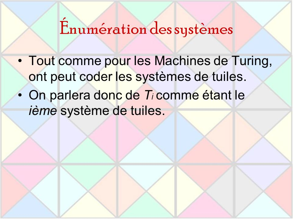 Énumération des systèmes Tout comme pour les Machines de Turing, ont peut coder les systèmes de tuiles. On parlera donc de T i comme étant le ième sys