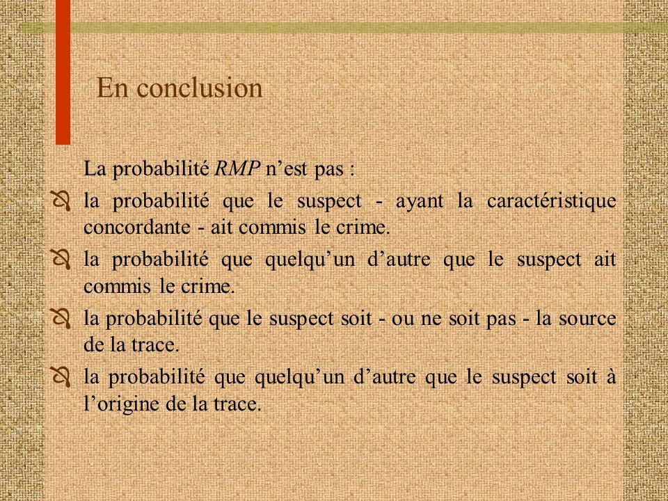 En conclusion La probabilité RMP nest pas : Ôla probabilité que le suspect - ayant la caractéristique concordante - ait commis le crime. Ôla probabili