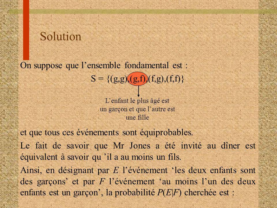 Solution On suppose que lensemble fondamental est : S = {(g,g),(g,f),(f,g),(f,f)} et que tous ces événements sont équiprobables. Le fait de savoir que