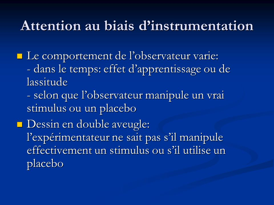 Attention au biais dinstrumentation Le comportement de lobservateur varie: - dans le temps: effet dapprentissage ou de lassitude - selon que lobservat