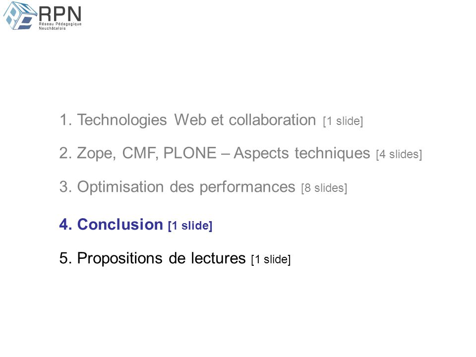 1.Technologies Web et collaboration [1 slide] 2.Zope, CMF, PLONE – Aspects techniques [4 slides] 3.Optimisation des performances [8 slides] 4.Conclusion [1 slide] 5.Propositions de lectures [1 slide]