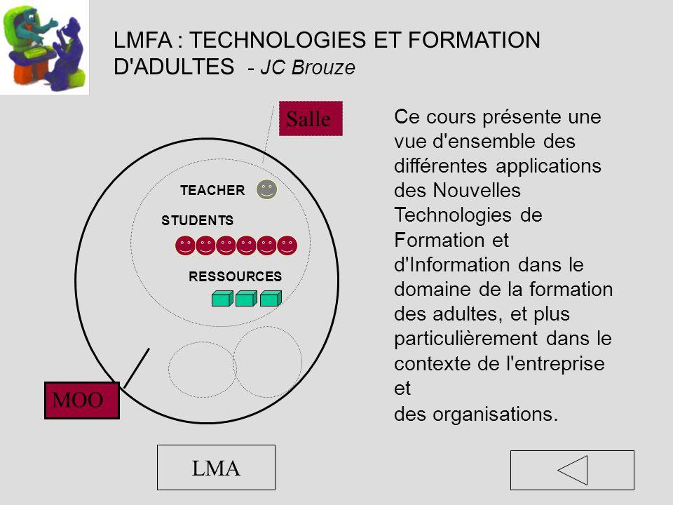 LMFA : TECHNOLOGIES ET FORMATION D ADULTES - JC Brouze Ce cours présente une vue d ensemble des différentes applications des Nouvelles Technologies de Formation et d Information dans le domaine de la formation des adultes, et plus particulièrement dans le contexte de l entreprise et des organisations.