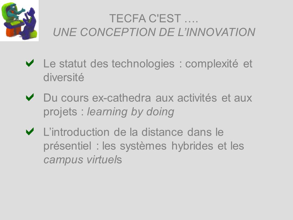 TECFA C'EST …. UNE CONCEPTION DE LINNOVATION Le statut des technologies : complexité et diversité Du cours ex-cathedra aux activités et aux projets :