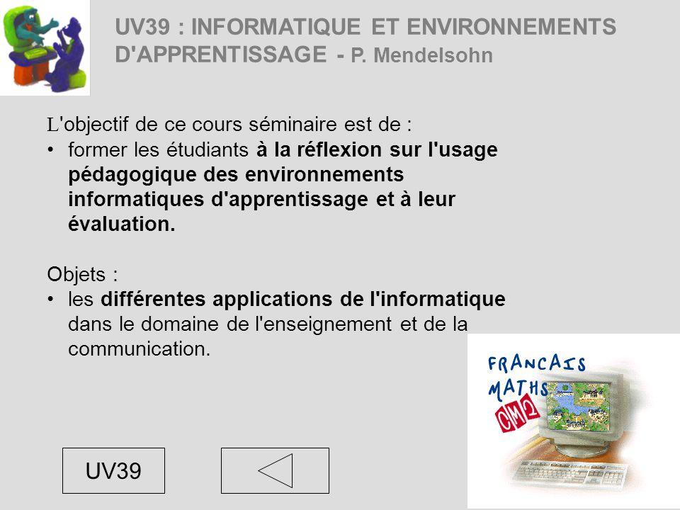 UV39 : INFORMATIQUE ET ENVIRONNEMENTS D'APPRENTISSAGE - P. Mendelsohn L 'objectif de ce cours séminaire est de : former les étudiants à la réflexion s