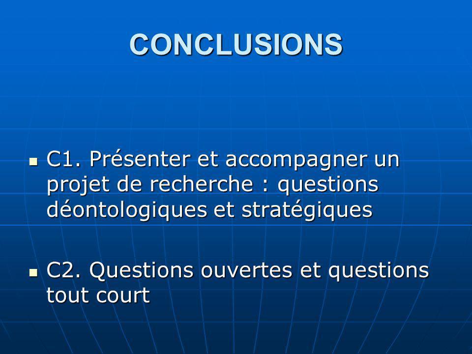 CONCLUSIONS C1. Présenter et accompagner un projet de recherche : questions déontologiques et stratégiques C1. Présenter et accompagner un projet de r