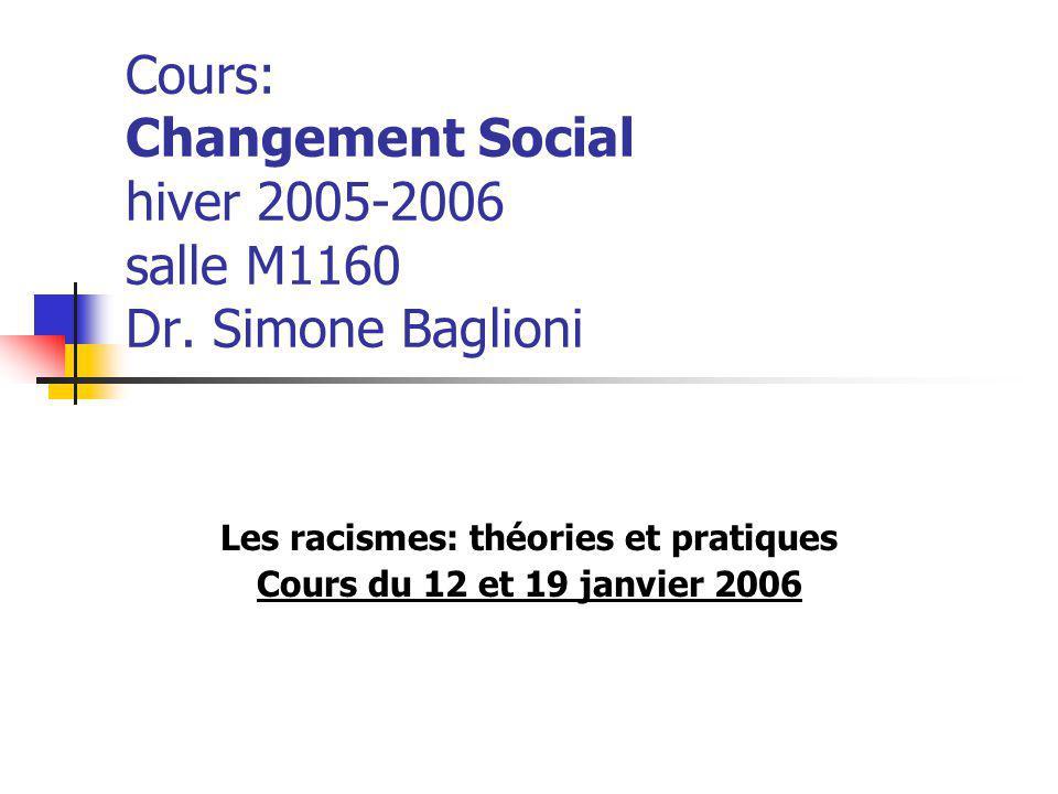 Cours: Changement Social hiver 2005-2006 salle M1160 Dr. Simone Baglioni Les racismes: théories et pratiques Cours du 12 et 19 janvier 2006